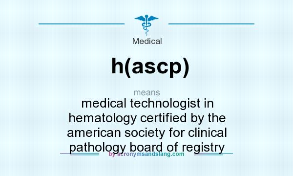 What does h(ascp) mean? It stands for medical technologist in hematology certified by the american society for clinical pathology board of registry