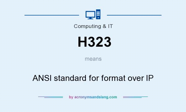What does H323 mean? It stands for ANSI standard for format over IP
