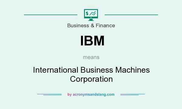 What does IBM mean? It stands for International Business Machines Corporation