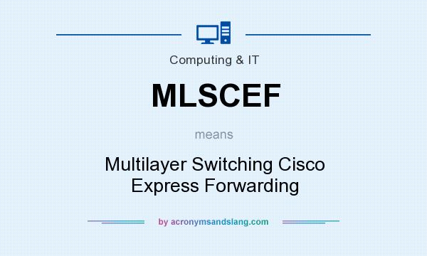 What does MLSCEF mean? It stands for Multilayer Switching Cisco Express Forwarding