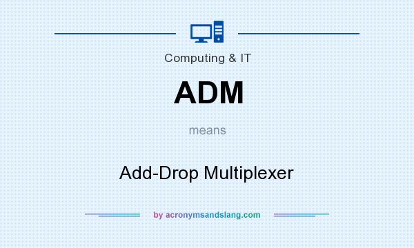 What does ADM mean? It stands for Add-Drop Multiplexer