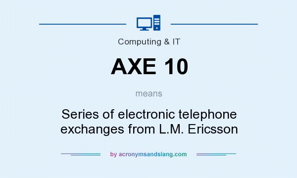What does AXE 10 mean? It stands for Series of electronic telephone exchanges from L.M. Ericsson