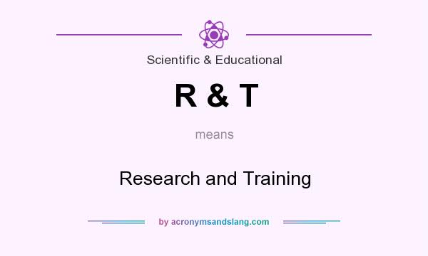 What does R & T mean? It stands for Research and Training