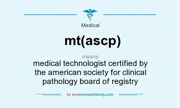 What does mt(ascp) mean? It stands for medical technologist certified by the american society for clinical pathology board of registry