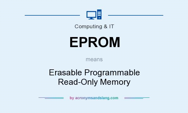 What does EPROM mean? It stands for Erasable Programmable Read-Only Memory