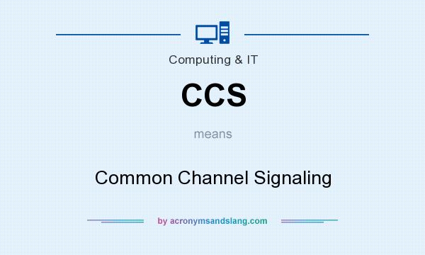 What does CCS mean? It stands for Common Channel Signaling