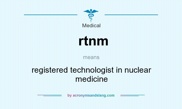 What does rtnm mean? It stands for registered technologist in nuclear medicine