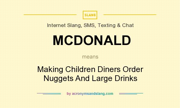 What does MCDONALD mean? It stands for Making Children Diners Order Nuggets And Large Drinks
