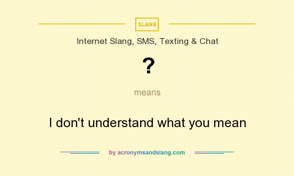 What does ? mean? It stands for I don`t understand what you mean