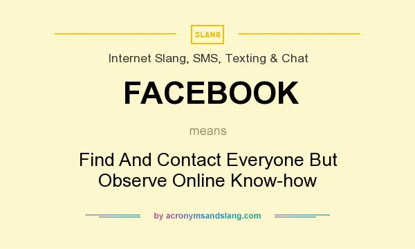 What does FACEBOOK mean? It stands for Find And Contact Everyone But Observe Online Know-how