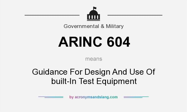 What does ARINC 604 mean? It stands for Guidance For Design And Use Of built-In Test Equipment