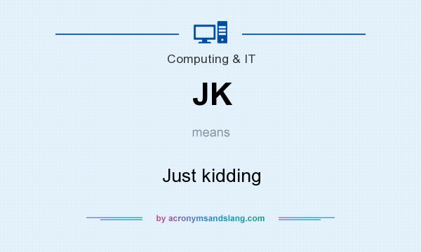 What does JK mean? It stands for Just kidding