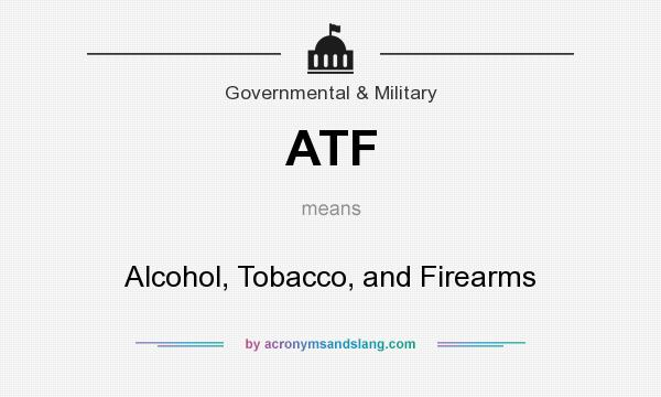 What does ATF mean? It stands for Alcohol, Tobacco, and Firearms