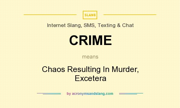 What does CRIME mean? It stands for Chaos Resulting In Murder, Excetera