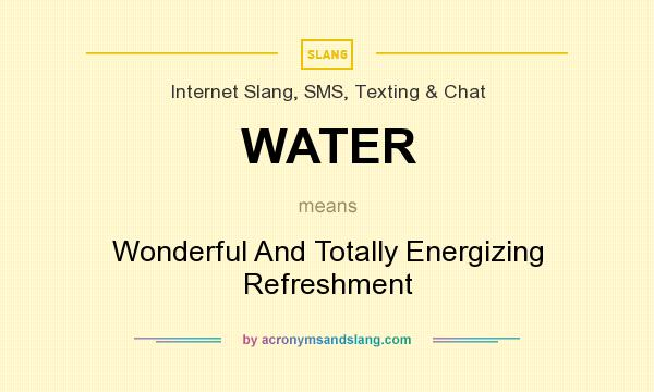 What does WATER mean? It stands for Wonderful And Totally Energizing Refreshment