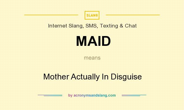 What does MAID mean? It stands for Mother Actually In Disguise