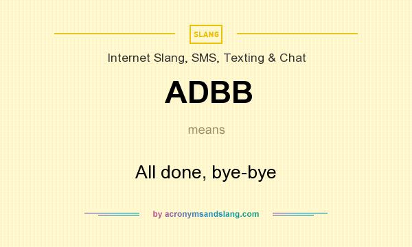 What does ADBB mean? It stands for All done, bye-bye