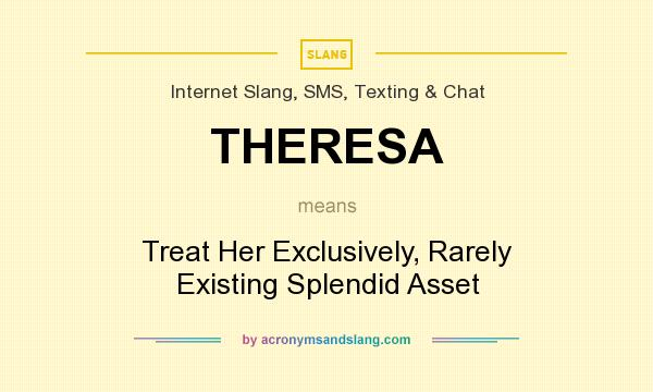 What does THERESA mean? It stands for Treat Her Exclusively, Rarely Existing Splendid Asset