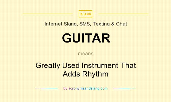 What does GUITAR mean? It stands for Greatly Used Instrument That Adds Rhythm