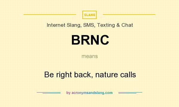 What does BRNC mean? It stands for Be right back, nature calls