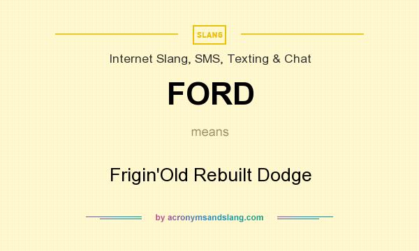 What does FORD mean? It stands for Frigin`Old Rebuilt Dodge