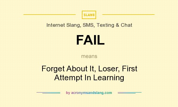What does FAIL mean? It stands for Forget About It, Loser, First Attempt In Learning