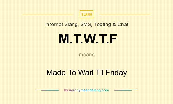 What does M.T.W.T.F mean? It stands for Made To Wait Til Friday