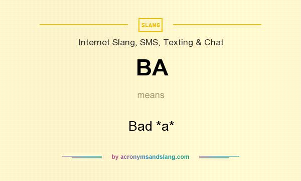 What does BA mean? It stands for Bad *a*