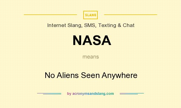 What does NASA mean? It stands for No Aliens Seen Anywhere