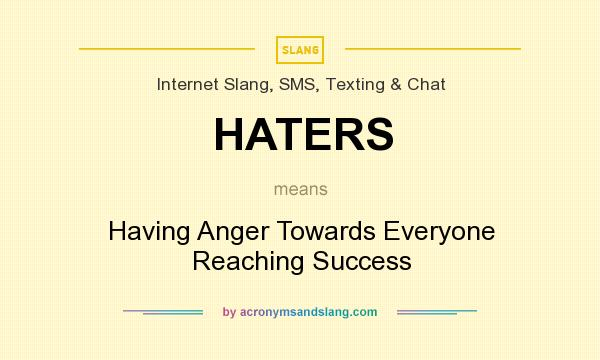 What does HATERS mean? It stands for Having Anger Towards Everyone Reaching Success