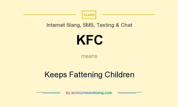 What does KFC mean? It stands for Keeps Fattening Children