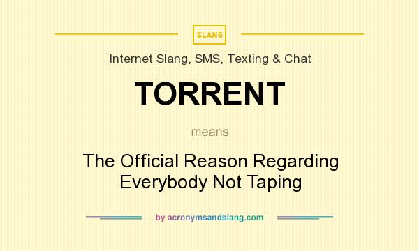 What does TORRENT mean? It stands for The Official Reason Regarding Everybody Not Taping