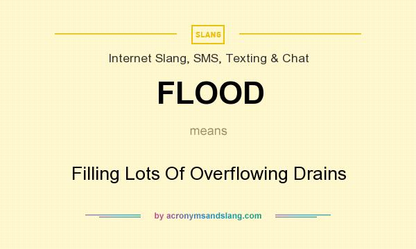 What does FLOOD mean? It stands for Filling Lots Of Overflowing Drains