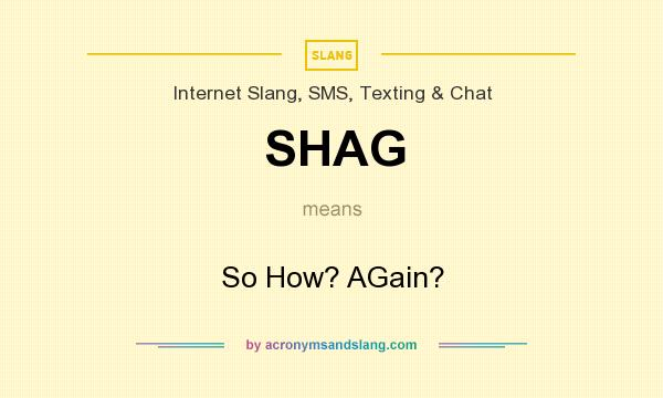What does SHAG mean? It stands for So How? AGain?