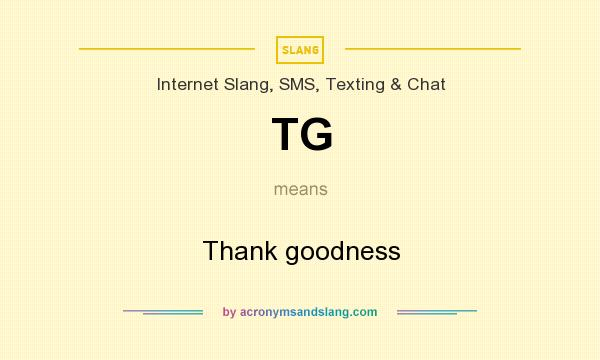 What does TG mean? It stands for Thank goodness