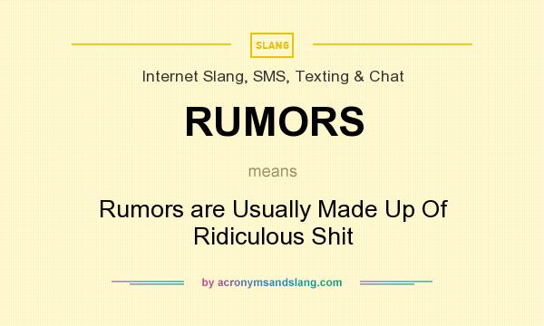 What does RUMORS mean? It stands for Rumors are Usually Made Up Of Ridiculous Shit