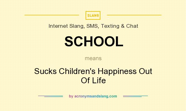 What does SCHOOL mean? It stands for Sucks Children`s Happiness Out Of Life