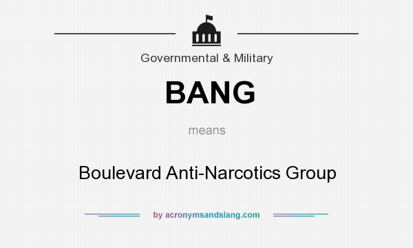 What does BANG mean? It stands for Boulevard Anti-Narcotics Group