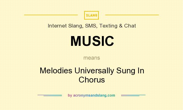What does MUSIC mean? It stands for Melodies Universally Sung In Chorus