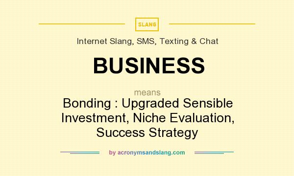 What does BUSINESS mean? It stands for Bonding : Upgraded Sensible Investment, Niche Evaluation, Success Strategy