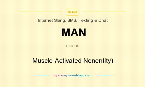 What does MAN mean? It stands for Muscle-Activated Nonentity)