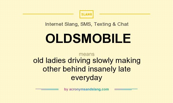 What does OLDSMOBILE mean? It stands for old ladies driving slowly making other behind insanely late everyday