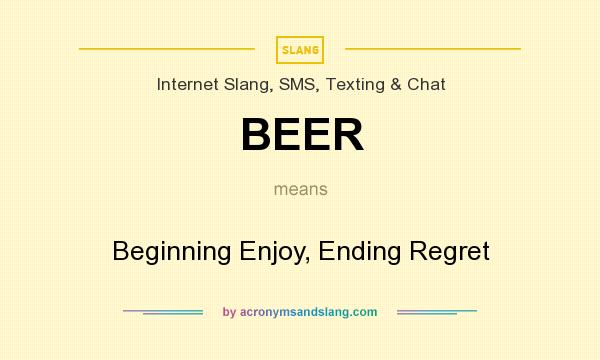 What does BEER mean? It stands for Beginning Enjoy, Ending Regret