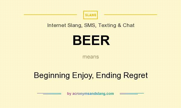 What does BEER mean? It stands for Beginning Enjoy, Ending Regret
