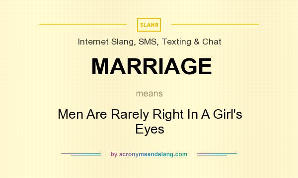 What does MARRIAGE mean? It stands for Men Are Rarely Right In A Girl`s Eyes