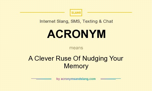 What does ACRONYM mean? It stands for A Clever Ruse Of Nudging Your Memory