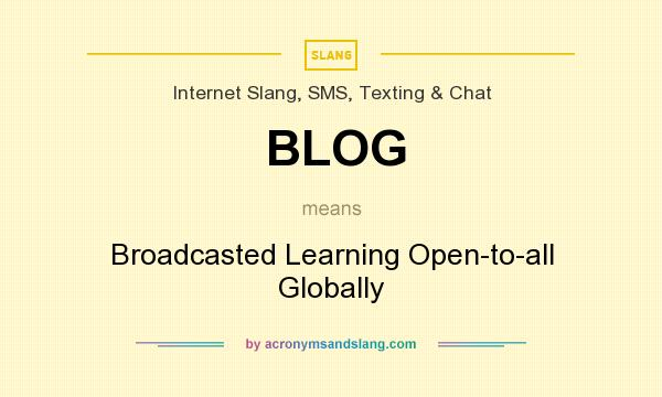 What does BLOG mean? It stands for Broadcasted Learning Open-to-all Globally