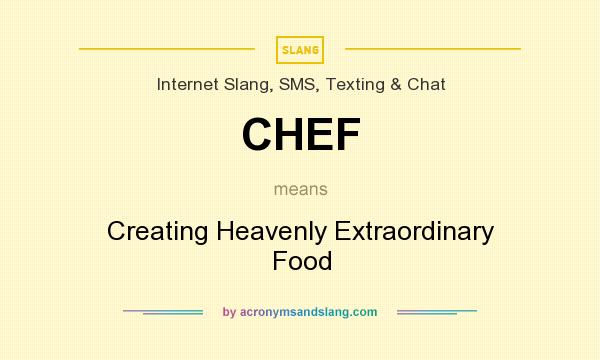 What does CHEF mean? It stands for Creating Heavenly Extraordinary Food
