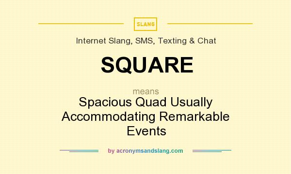 What does SQUARE mean? It stands for Spacious Quad Usually Accommodating Remarkable Events
