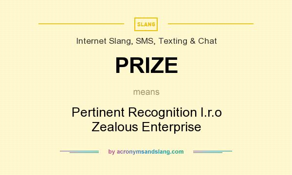 What does PRIZE mean? It stands for Pertinent Recognition I.r.o Zealous Enterprise